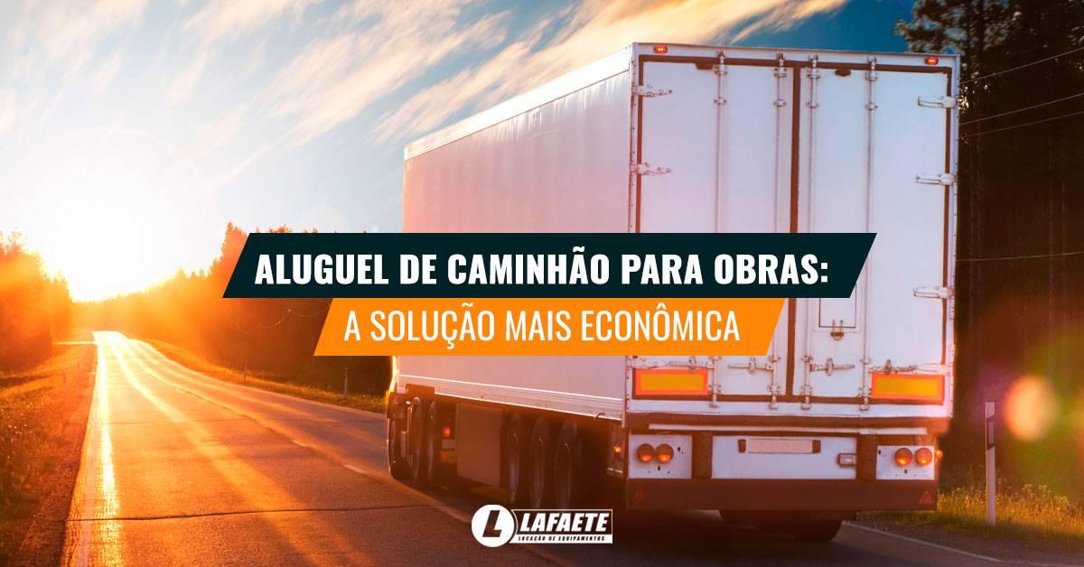 Conheça as vantagens do aluguel de caminhão para obras