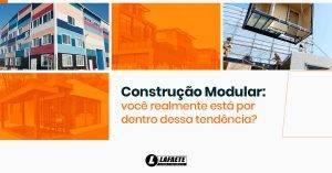 Construção modular: saiba tudo sobre essa forte tendência para 2020