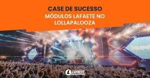Lafaete e Lollapalooza: saiba como essa parceria criou um case de sucesso em estruturas para eventos