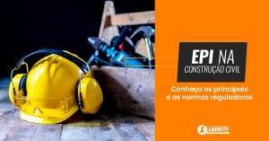 EPI na construção civil: saiba a importância de cada um deles!
